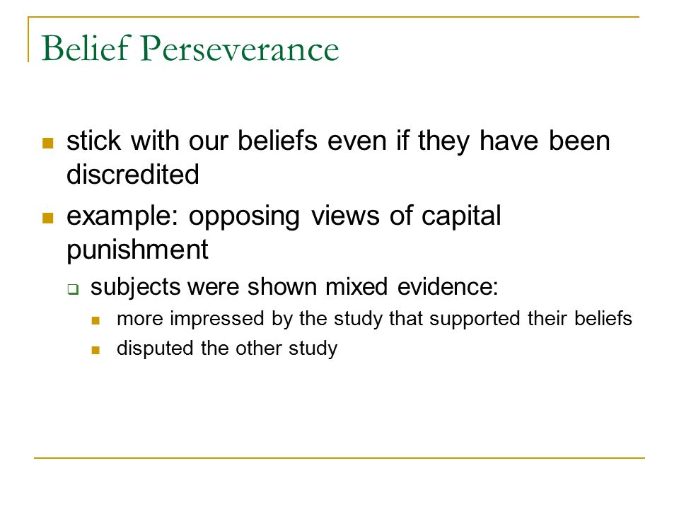 Belief Perseverance stick with our beliefs even if they have been discredited. example: opposing views of capital punishment.
