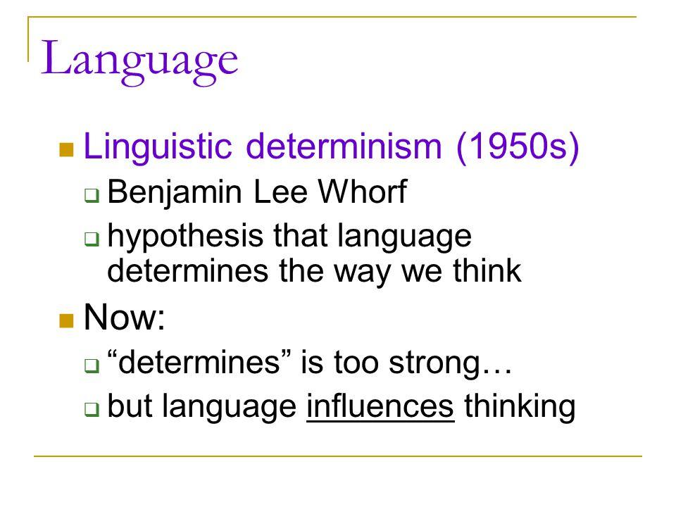 Language Linguistic determinism (1950s) Now: Benjamin Lee Whorf