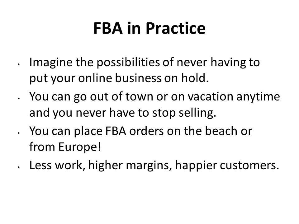 FBA in Practice Imagine the possibilities of never having to put your online business on hold.