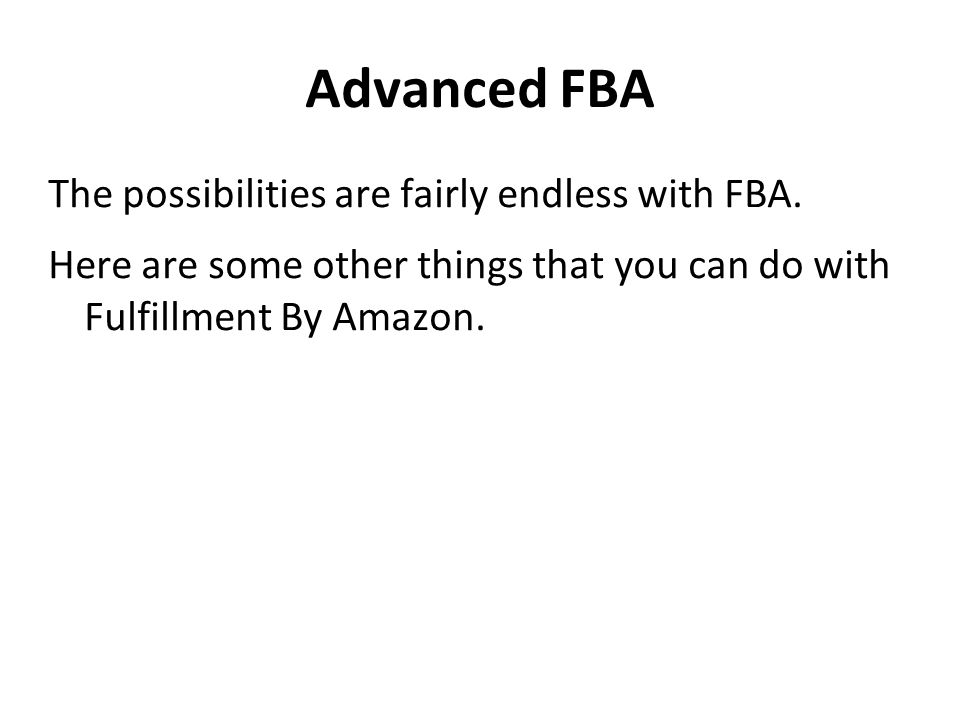 Advanced FBA The possibilities are fairly endless with FBA.