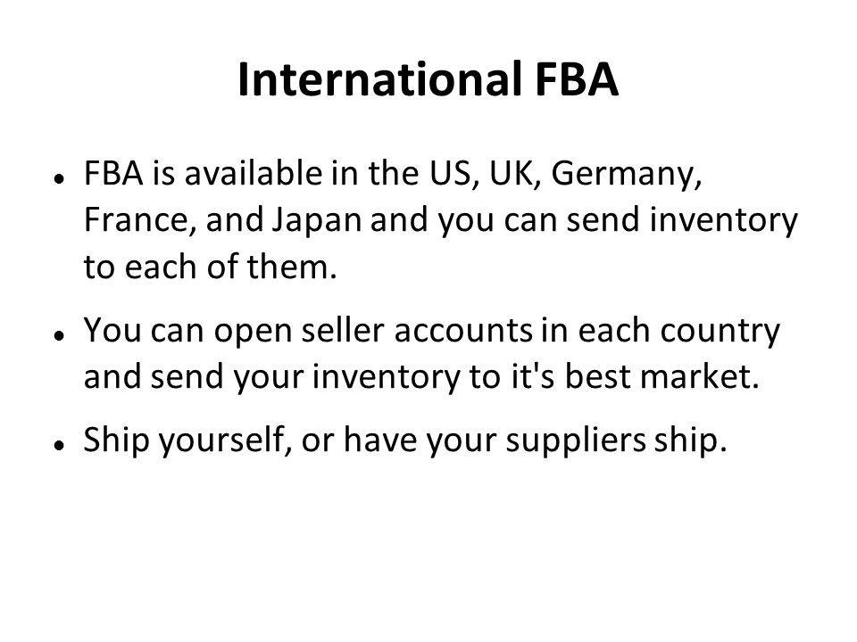 International FBA FBA is available in the US, UK, Germany, France, and Japan and you can send inventory to each of them.