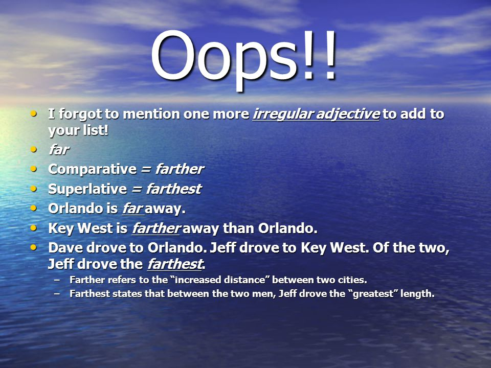 Oops!! I forgot to mention one more irregular adjective to add to your list! far. Comparative = farther.