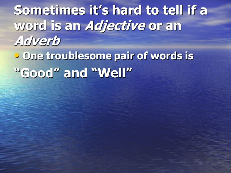 Sometimes it's hard to tell if a word is an Adjective or an Adverb