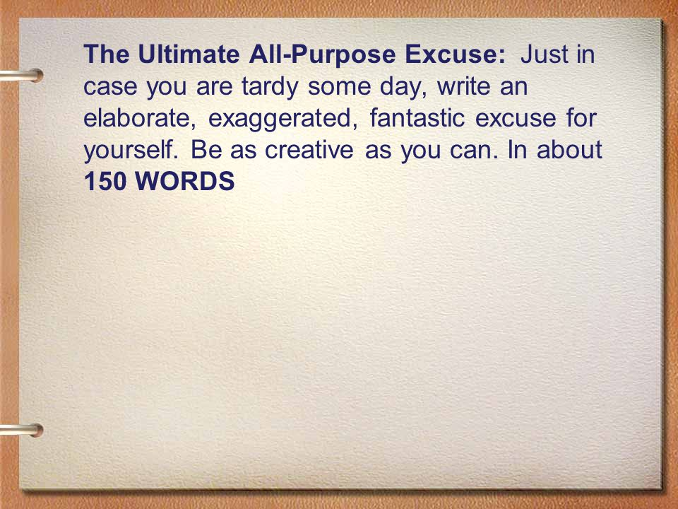 The Ultimate All-Purpose Excuse: Just in case you are tardy some day, write an elaborate, exaggerated, fantastic excuse for yourself.