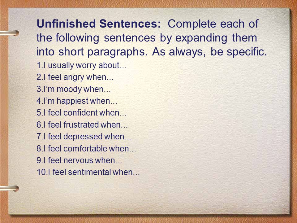 Unfinished Sentences: Complete each of the following sentences by expanding them into short paragraphs. As always, be specific.