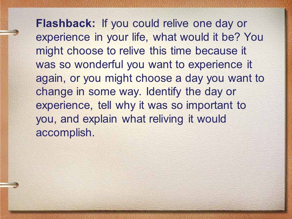 Flashback: If you could relive one day or experience in your life, what would it be.
