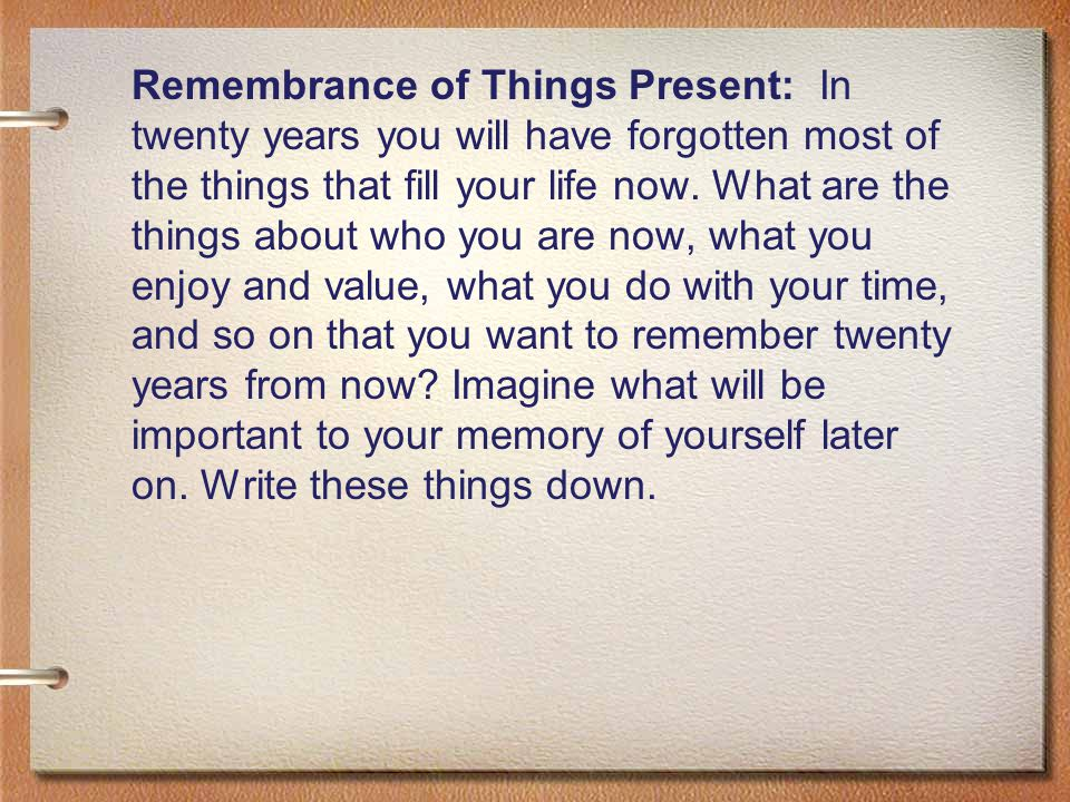 Remembrance of Things Present: In twenty years you will have forgotten most of the things that fill your life now.