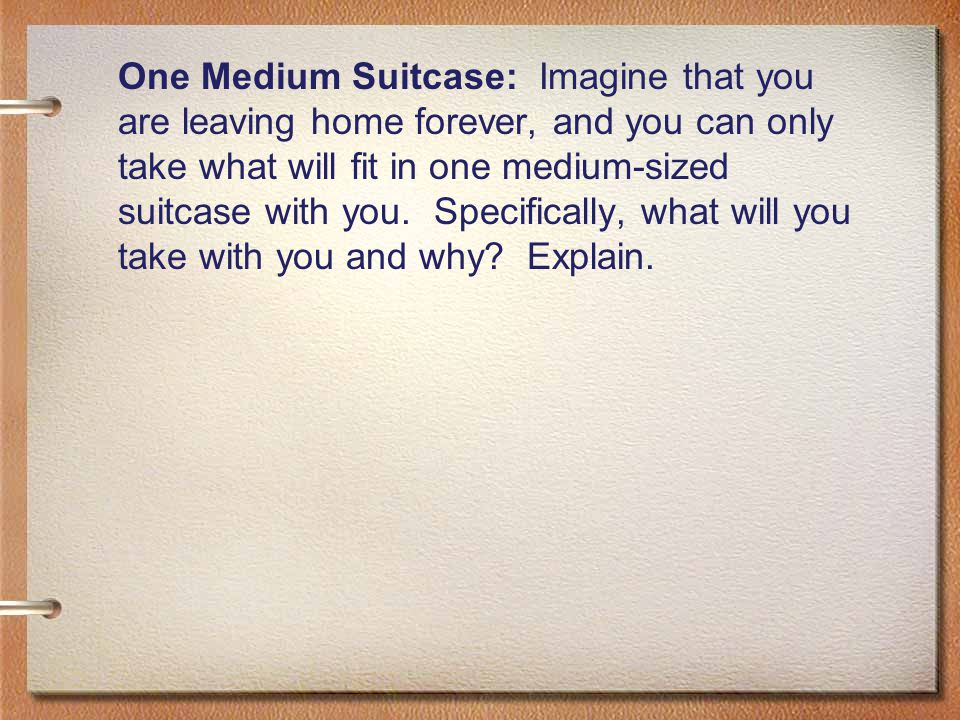 One Medium Suitcase: Imagine that you are leaving home forever, and you can only take what will fit in one medium-sized suitcase with you.