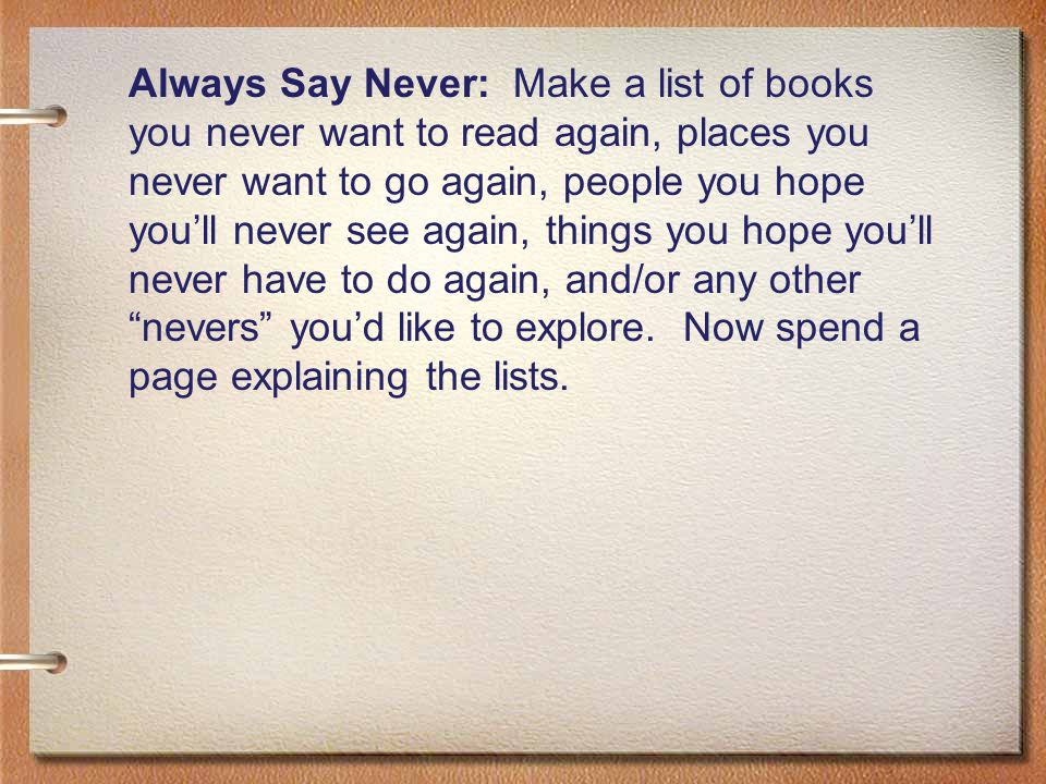Always Say Never: Make a list of books you never want to read again, places you never want to go again, people you hope you'll never see again, things you hope you'll never have to do again, and/or any other nevers you'd like to explore.