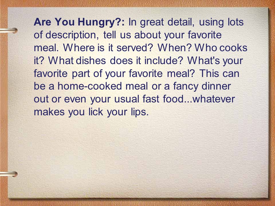Are You Hungry : In great detail, using lots of description, tell us about your favorite meal.