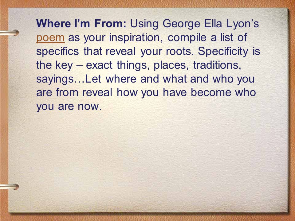 Where I'm From: Using George Ella Lyon's poem as your inspiration, compile a list of specifics that reveal your roots.