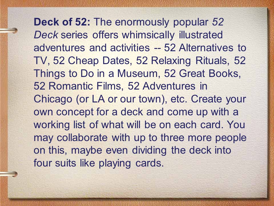 Deck of 52: The enormously popular 52 Deck series offers whimsically illustrated adventures and activities -- 52 Alternatives to TV, 52 Cheap Dates, 52 Relaxing Rituals, 52 Things to Do in a Museum, 52 Great Books, 52 Romantic Films, 52 Adventures in Chicago (or LA or our town), etc.