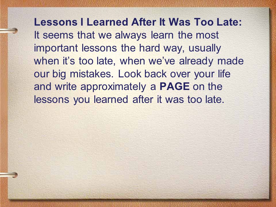 Lessons I Learned After It Was Too Late: It seems that we always learn the most important lessons the hard way, usually when it's too late, when we've already made our big mistakes.