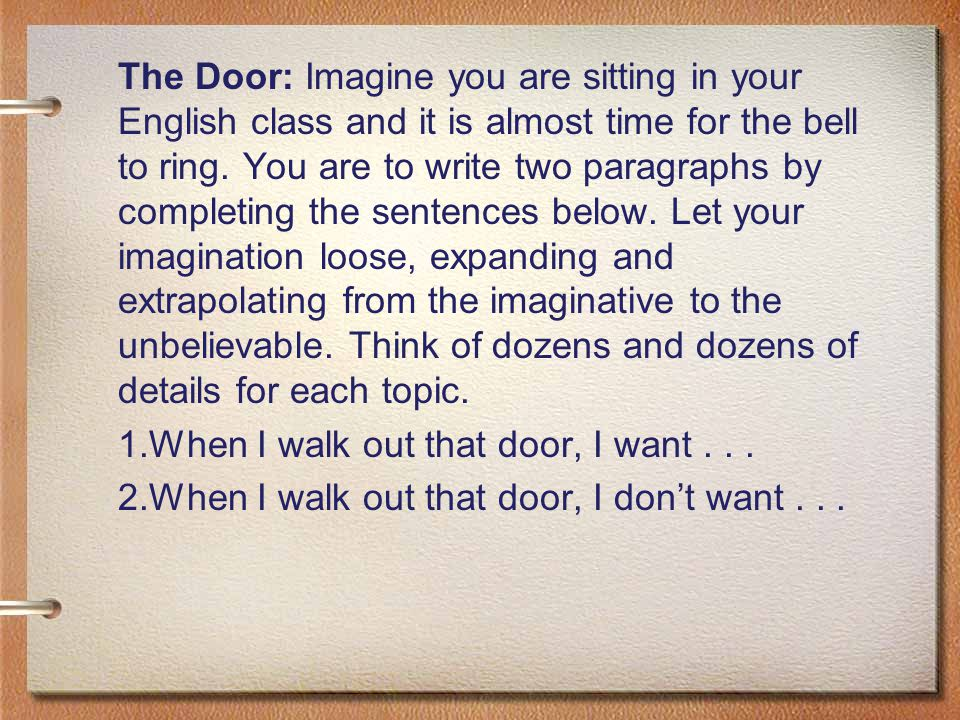 The Door: Imagine you are sitting in your English class and it is almost time for the bell to ring. You are to write two paragraphs by completing the sentences below. Let your imagination loose, expanding and extrapolating from the imaginative to the unbelievable. Think of dozens and dozens of details for each topic.
