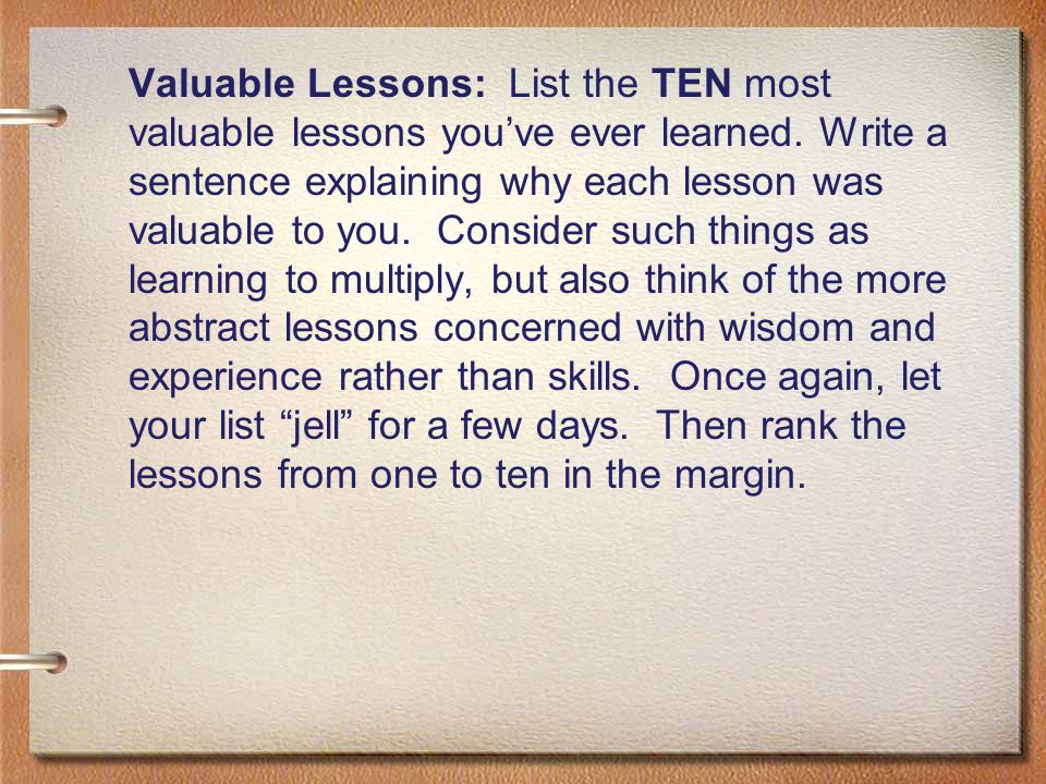 Valuable Lessons: List the TEN most valuable lessons you've ever learned.