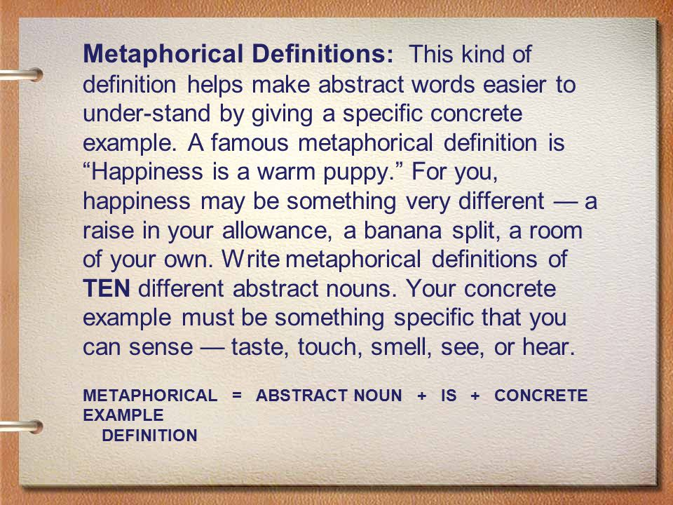 Metaphorical Definitions: This kind of definition helps make abstract words easier to under-stand by giving a specific concrete example. A famous metaphorical definition is Happiness is a warm puppy. For you, happiness may be something very different — a raise in your allowance, a banana split, a room of your own. Write metaphorical definitions of TEN different abstract nouns. Your concrete example must be something specific that you can sense — taste, touch, smell, see, or hear.