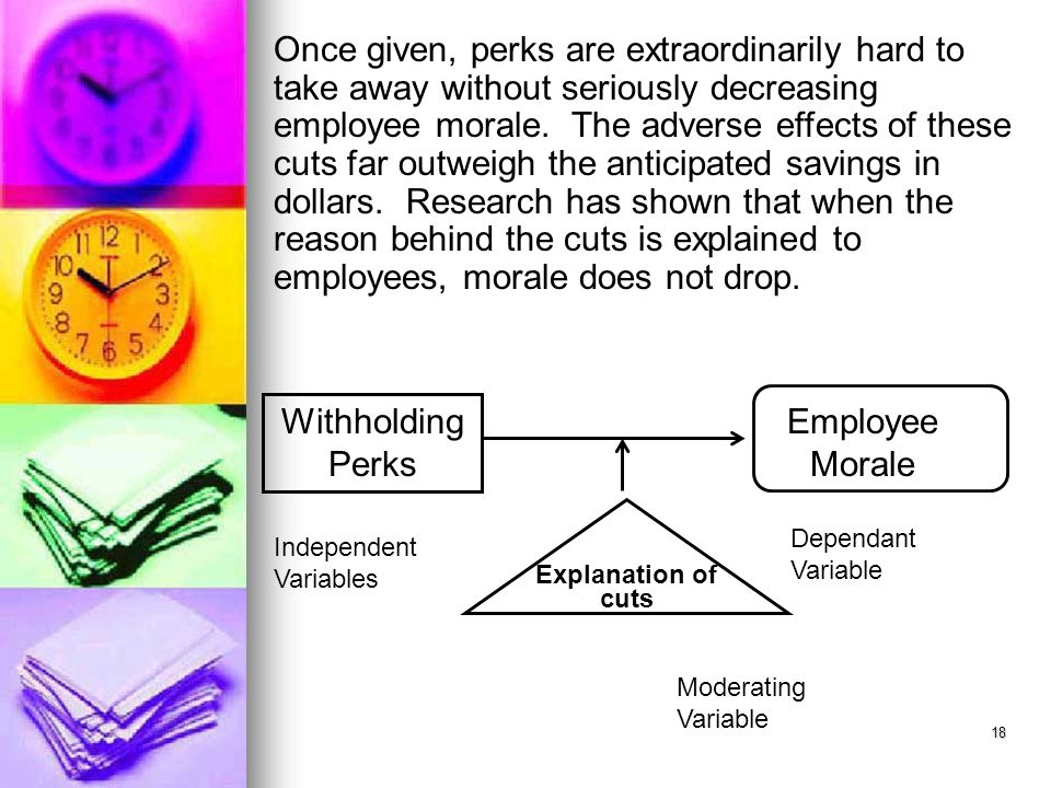Once given, perks are extraordinarily hard to take away without seriously decreasing employee morale. The adverse effects of these cuts far outweigh the anticipated savings in dollars. Research has shown that when the reason behind the cuts is explained to employees, morale does not drop.