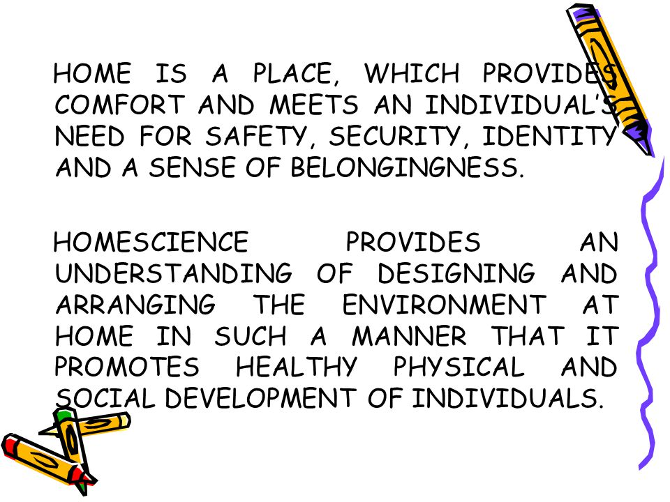 HOME IS A PLACE, WHICH PROVIDES COMFORT AND MEETS AN INDIVIDUAL'S NEED FOR SAFETY, SECURITY, IDENTITY AND A SENSE OF BELONGINGNESS.