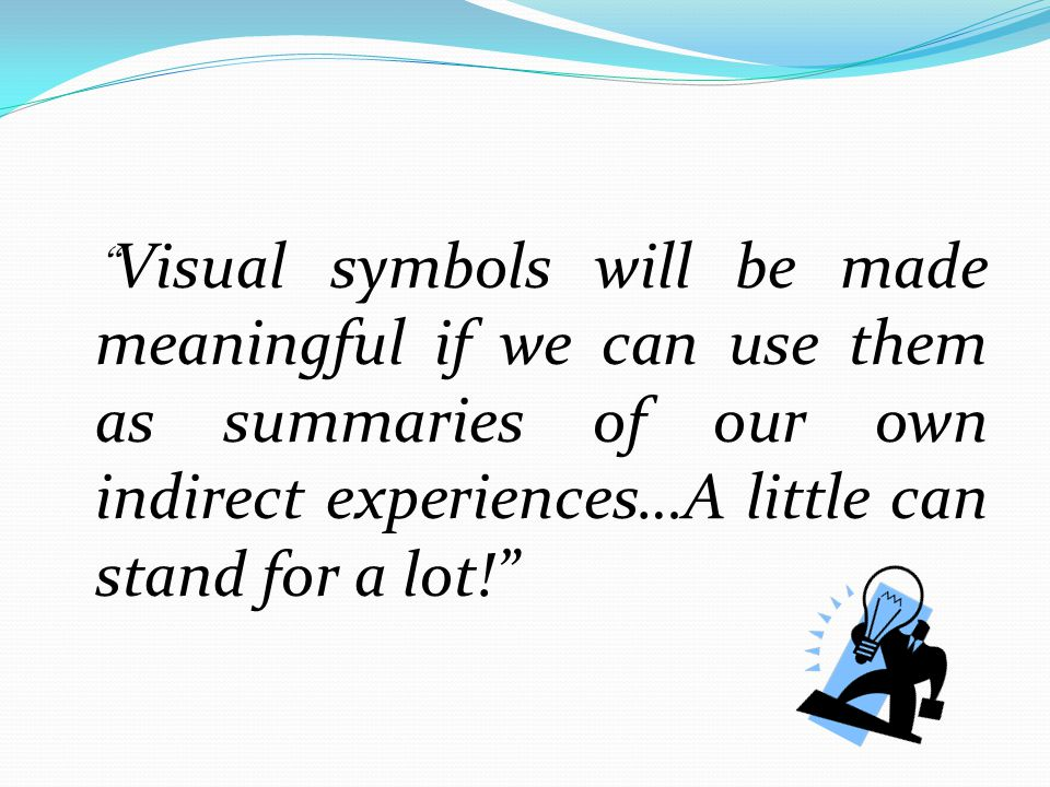 Visual symbols will be made meaningful if we can use them as summaries of our own indirect experiences…A little can stand for a lot!