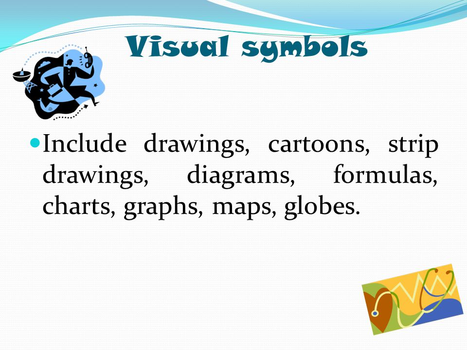Visual symbols Include drawings, cartoons, strip drawings, diagrams, formulas, charts, graphs, maps, globes.