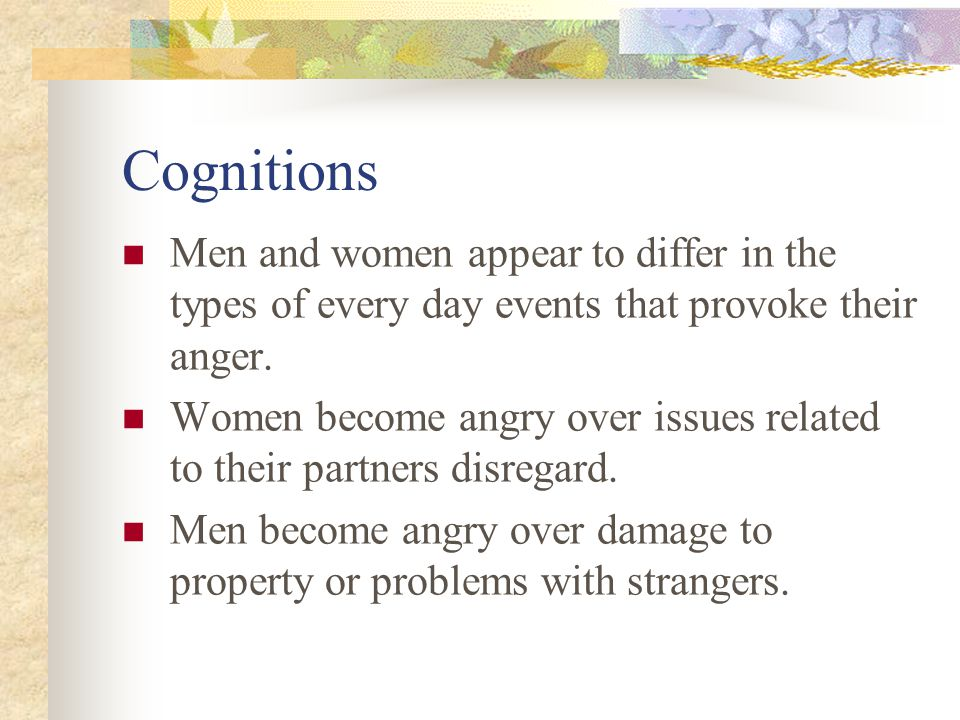 Emotion 4/12/2017. Cognitions. Men and women appear to differ in the types of every day events that provoke their anger.
