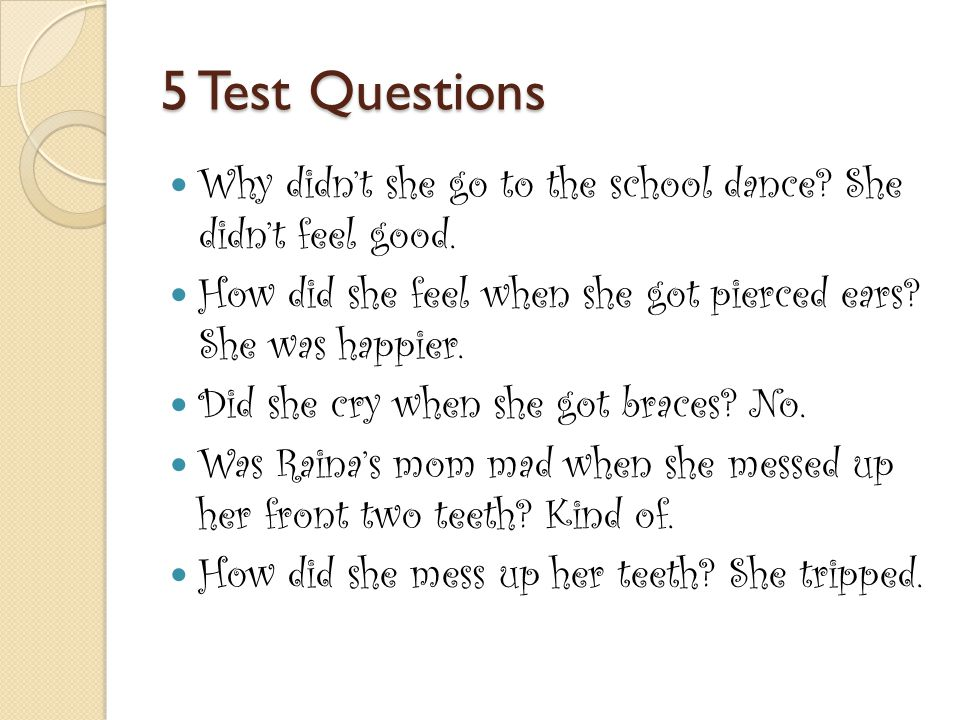 5 Test Questions Why didn't she go to the school dance She didn't feel good. How did she feel when she got pierced ears She was happier.