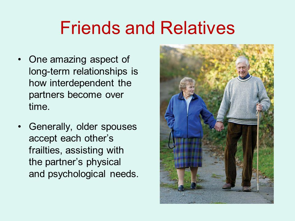 Friends and Relatives One amazing aspect of long-term relationships is how interdependent the partners become over time.