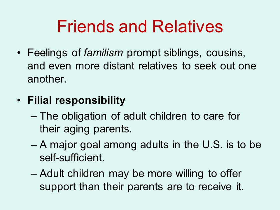 Friends and Relatives Feelings of familism prompt siblings, cousins, and even more distant relatives to seek out one another.