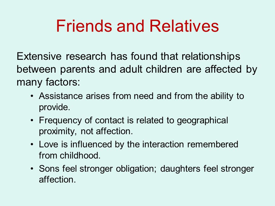 Friends and Relatives Extensive research has found that relationships between parents and adult children are affected by many factors: