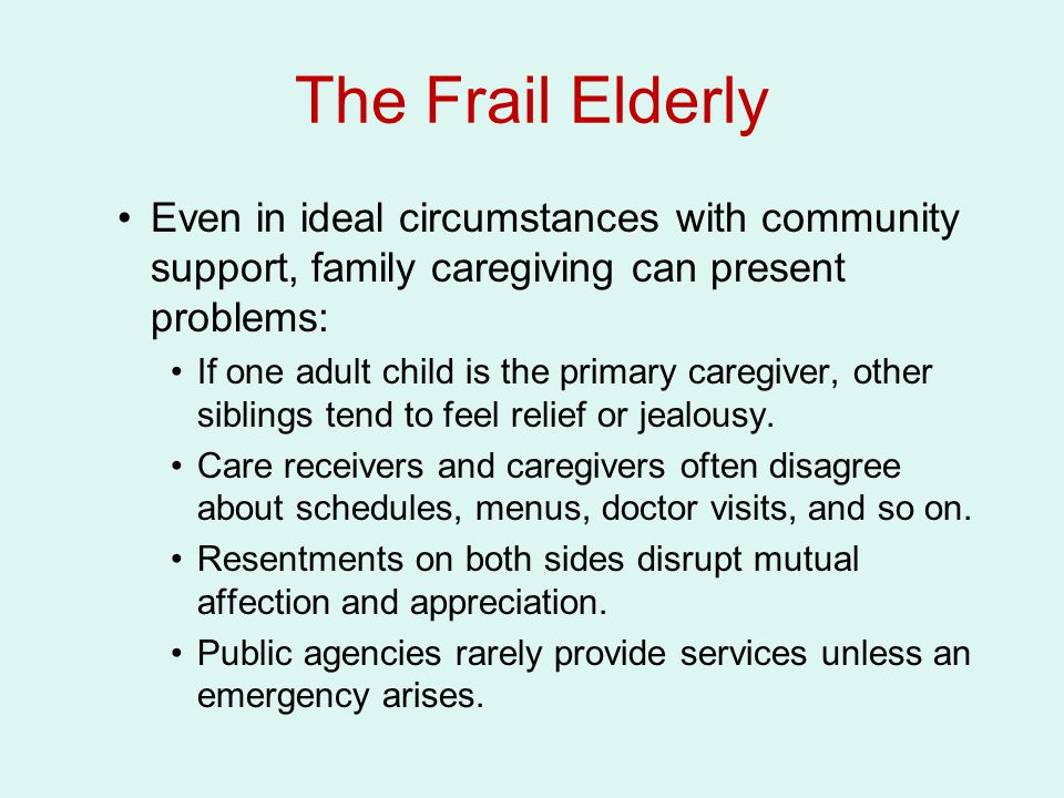 The Frail Elderly Even in ideal circumstances with community support, family caregiving can present problems: