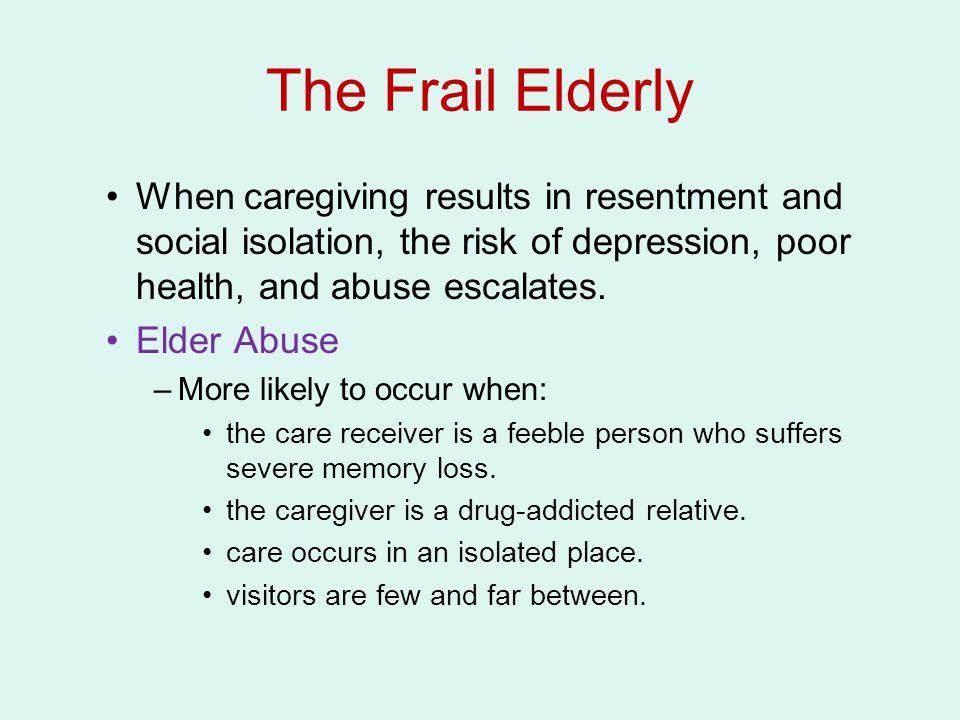 The Frail Elderly When caregiving results in resentment and social isolation, the risk of depression, poor health, and abuse escalates.