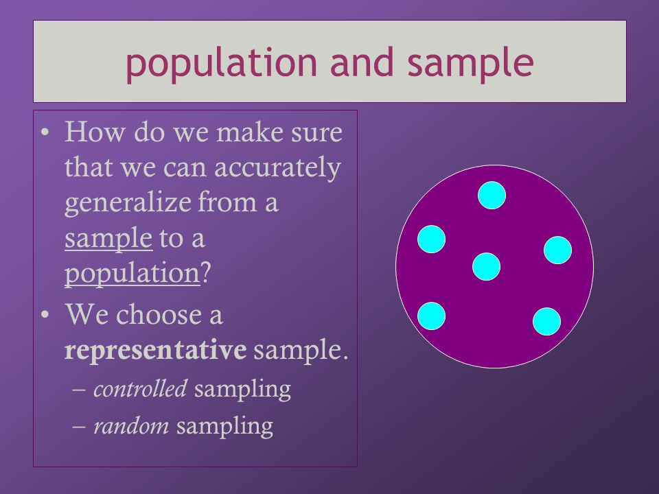 population and sample How do we make sure that we can accurately generalize from a sample to a population