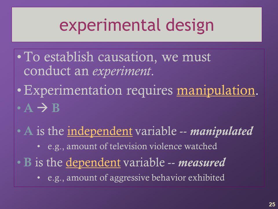 experimental design To establish causation, we must conduct an experiment. Experimentation requires manipulation.