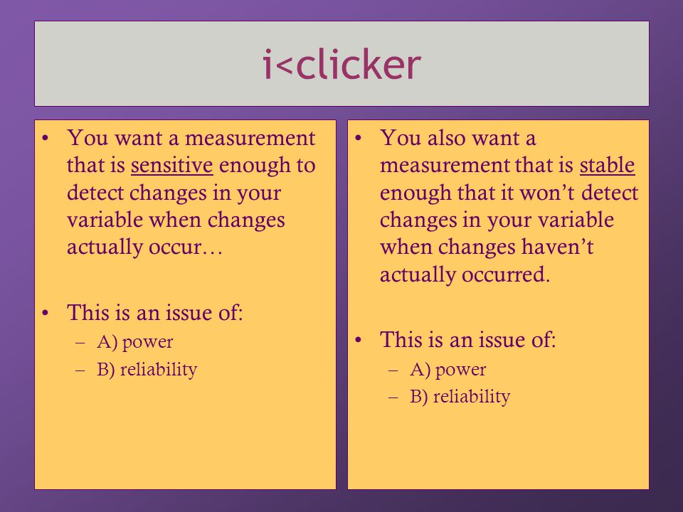 i<clicker You want a measurement that is sensitive enough to detect changes in your variable when changes actually occur…