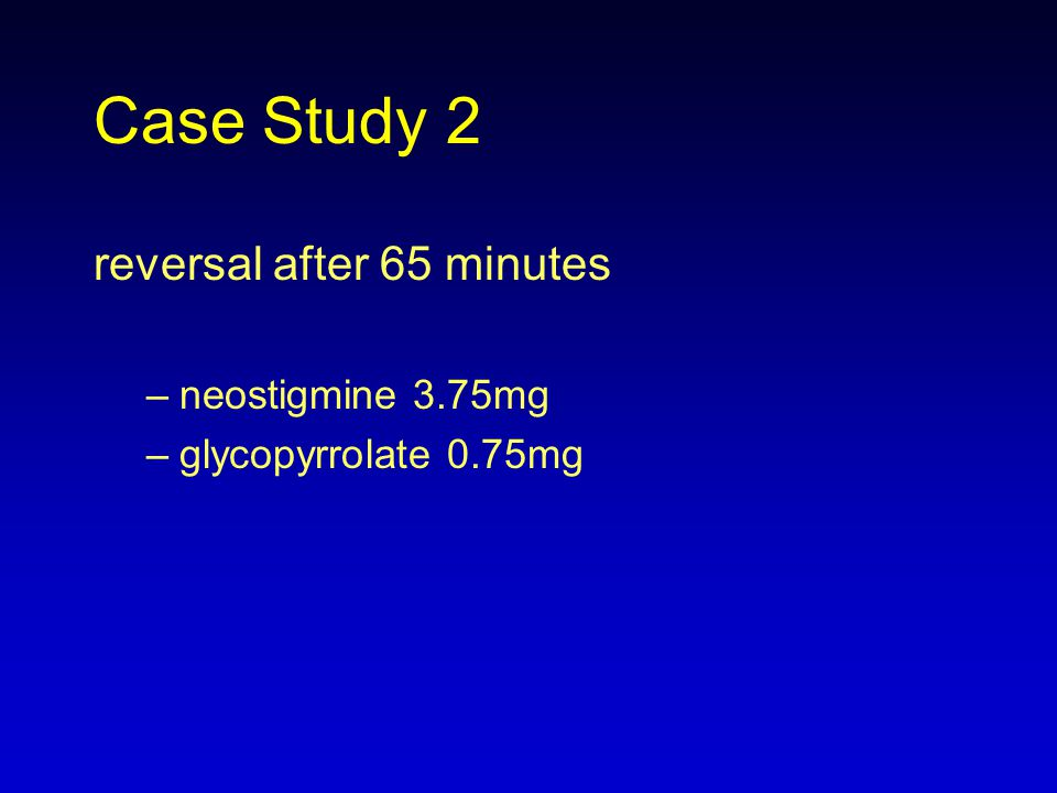 Case Study 2 reversal after 65 minutes neostigmine 3.75mg