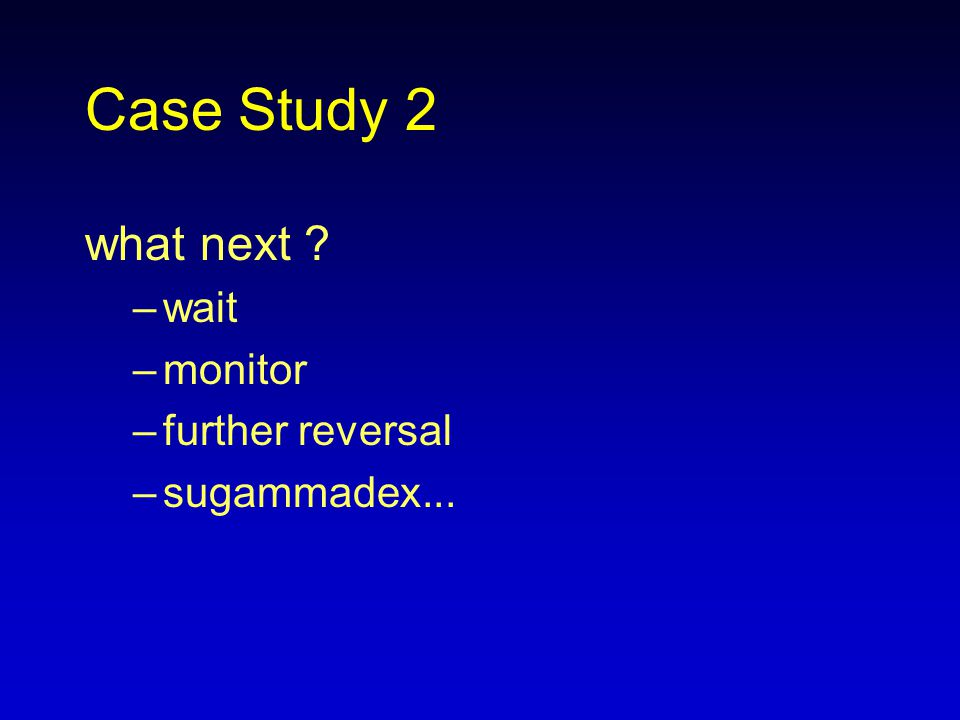 Case Study 2 what next wait monitor further reversal sugammadex...