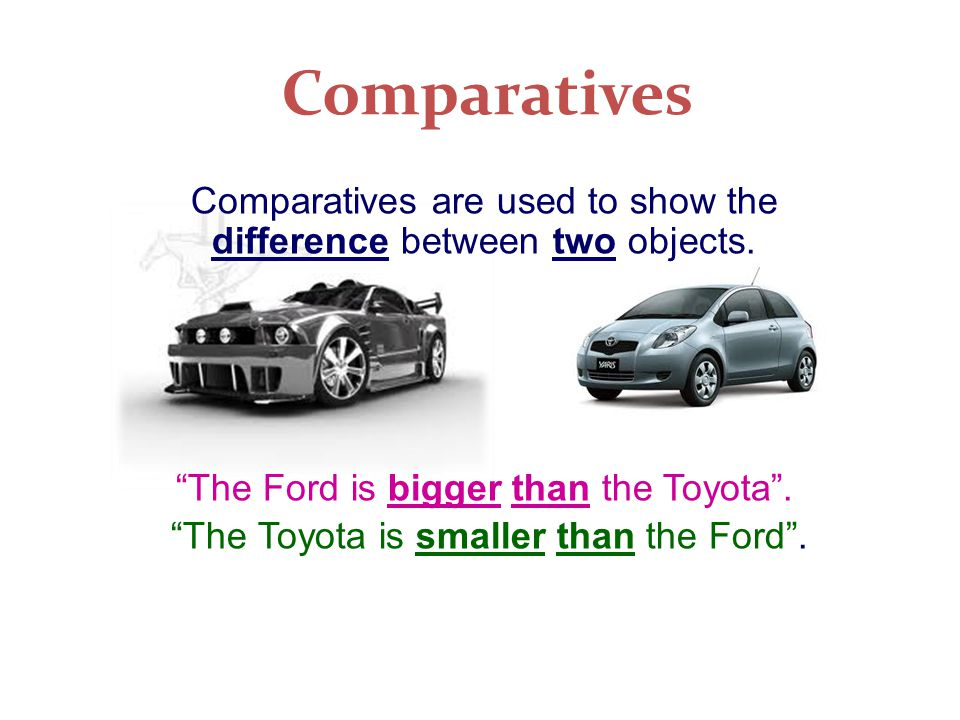 Comparatives Comparatives are used to show the difference between two objects. The Ford is bigger than the Toyota .