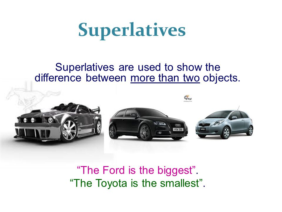 Superlatives Superlatives are used to show the difference between more than two objects. The Ford is the biggest .