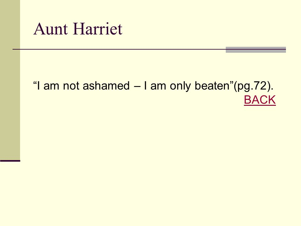 Aunt Harriet I am not ashamed – I am only beaten (pg.72). BACK