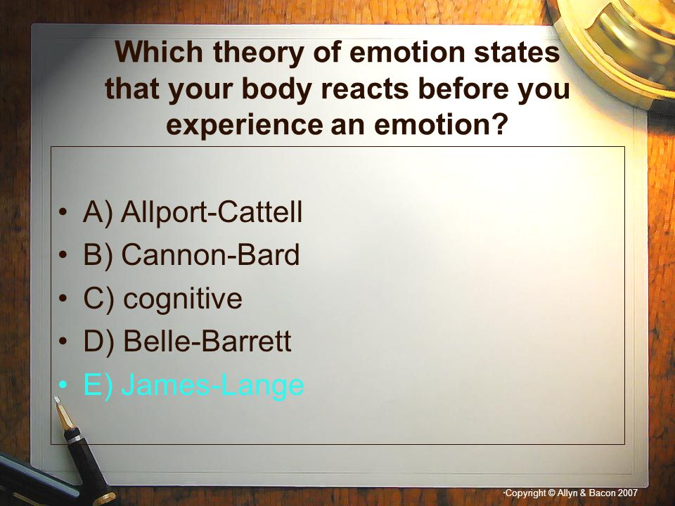 Which theory of emotion states that your body reacts before you experience an emotion