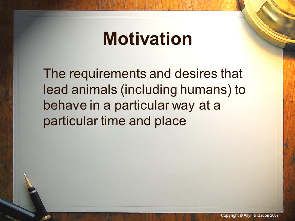 Motivation The requirements and desires that lead animals (including humans) to behave in a particular way at a particular time and place.