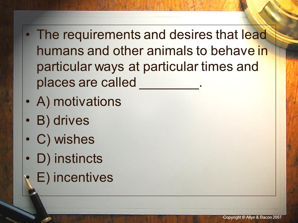 The requirements and desires that lead humans and other animals to behave in particular ways at particular times and places are called ________.