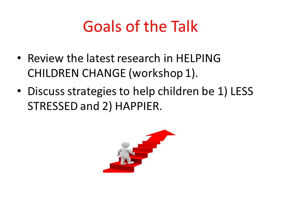 Goals of the Talk Review the latest research in HELPING CHILDREN CHANGE (workshop 1).