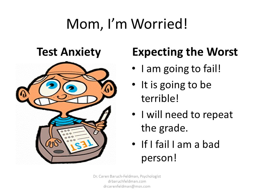 Mom, I'm Worried! Test Anxiety Expecting the Worst I am going to fail!
