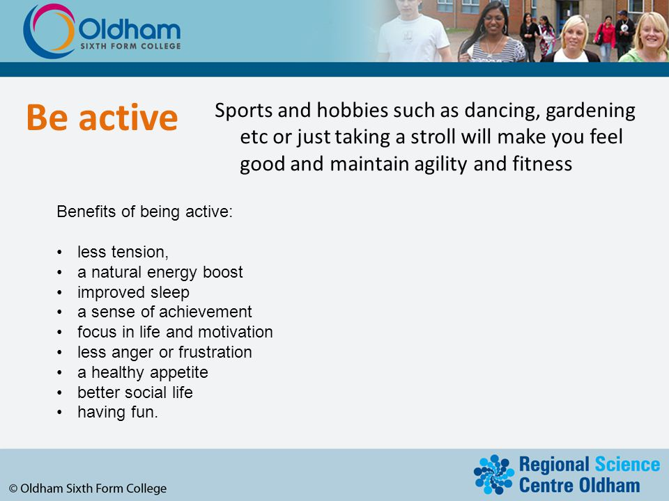 Be active Sports and hobbies such as dancing, gardening etc or just taking a stroll will make you feel good and maintain agility and fitness.