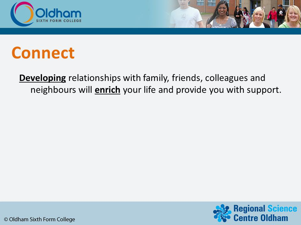 Connect Developing relationships with family, friends, colleagues and neighbours will enrich your life and provide you with support.