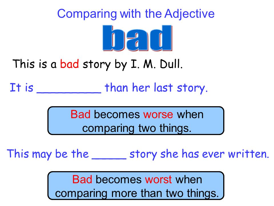 bad Comparing with the Adjective This is a bad story by I. M. Dull.
