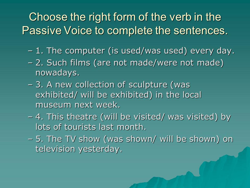 Choose the right form of the verb in the Passive Voice to complete the sentences.