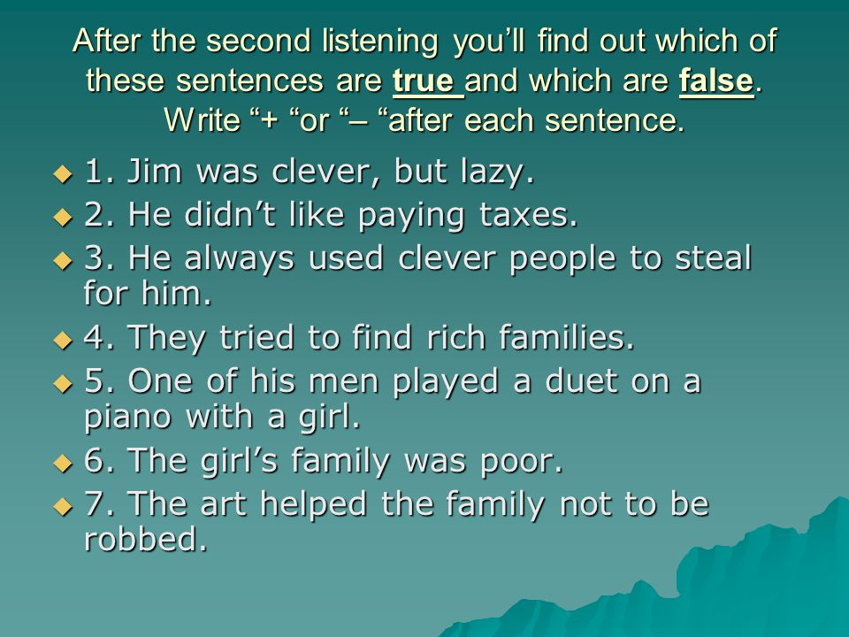 After the second listening you'll find out which of these sentences are true and which are false. Write + or – after each sentence.