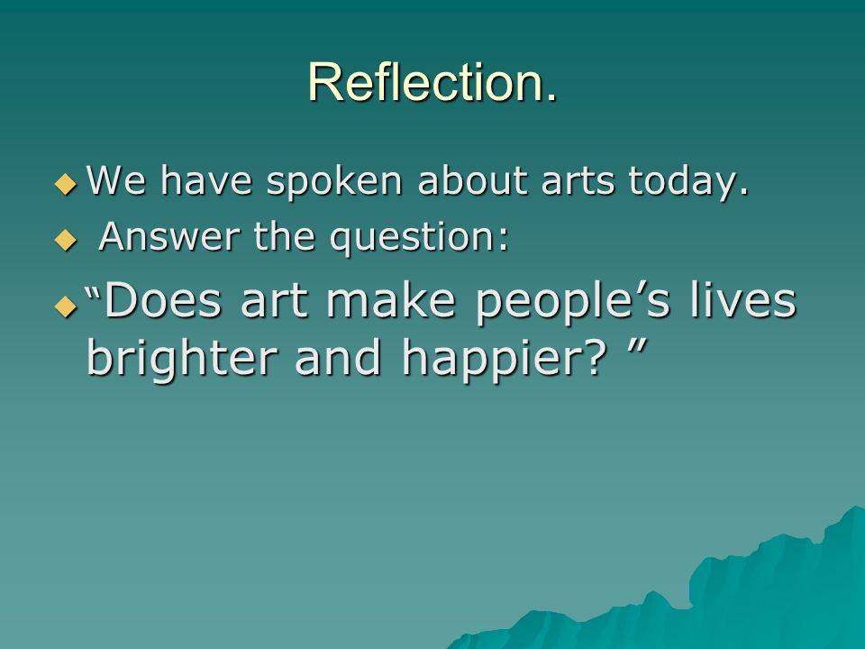 Reflection. We have spoken about arts today. Answer the question: